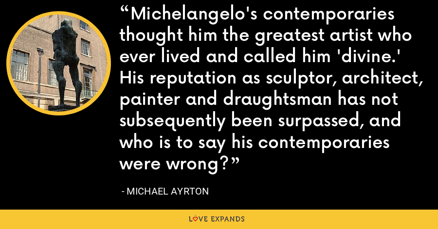 Michelangelo's contemporaries thought him the greatest artist who ever lived and called him 'divine.' His reputation as sculptor, architect, painter and draughtsman has not subsequently been surpassed, and who is to say his contemporaries were wrong? - Michael Ayrton