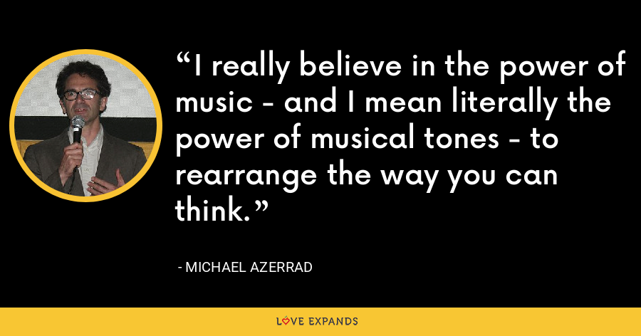 I really believe in the power of music - and I mean literally the power of musical tones - to rearrange the way you can think. - Michael Azerrad