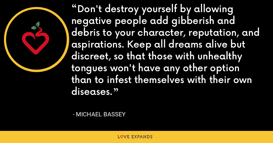 Don't destroy yourself by allowing negative people add gibberish and debris to your character, reputation, and aspirations. Keep all dreams alive but discreet, so that those with unhealthy tongues won't have any other option than to infest themselves with their own diseases. - Michael Bassey