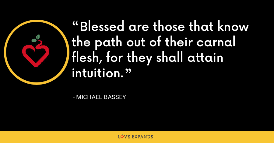Blessed are those that know the path out of their carnal flesh, for they shall attain intuition. - Michael Bassey