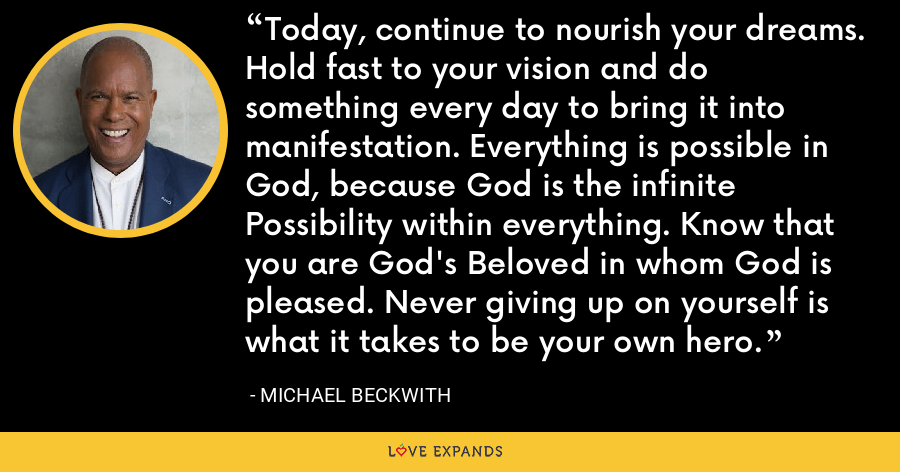 Today, continue to nourish your dreams. Hold fast to your vision and do something every day to bring it into manifestation. Everything is possible in God, because God is the infinite Possibility within everything. Know that you are God's Beloved in whom God is pleased. Never giving up on yourself is what it takes to be your own hero. - Michael Beckwith