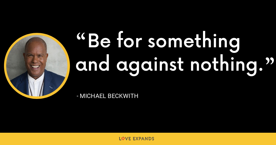 Be for something and against nothing. - Michael Beckwith