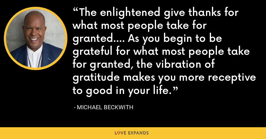 The enlightened give thanks for what most people take for granted.... As you begin to be grateful for what most people take for granted, the vibration of gratitude makes you more receptive to good in your life. - Michael Beckwith
