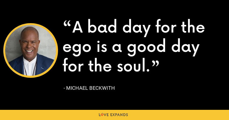 A bad day for the ego is a good day for the soul. - Michael Beckwith