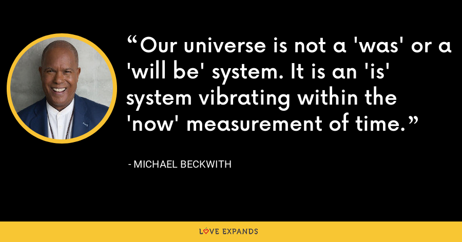 Our universe is not a 'was' or a 'will be' system. It is an 'is' system vibrating within the 'now' measurement of time. - Michael Beckwith