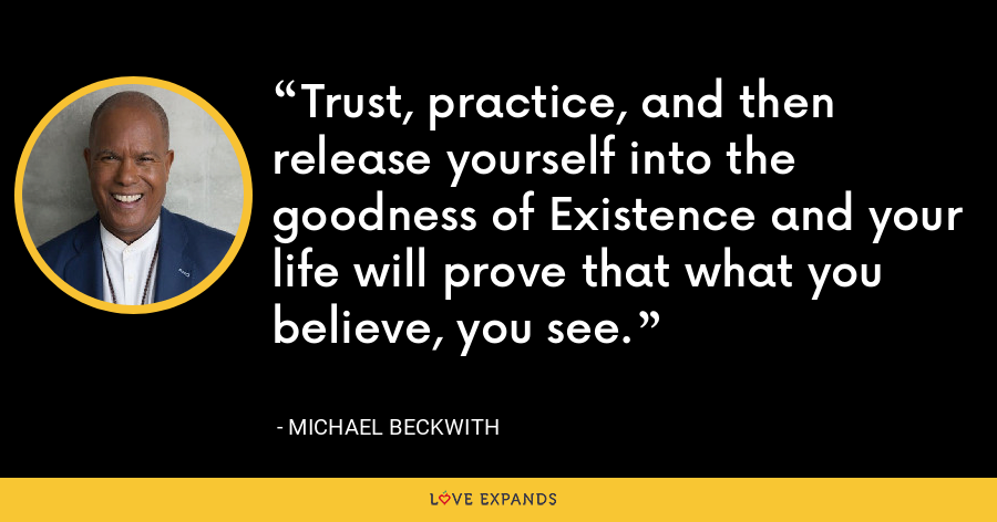 Trust, practice, and then release yourself into the goodness of Existence and your life will prove that what you believe, you see. - Michael Beckwith