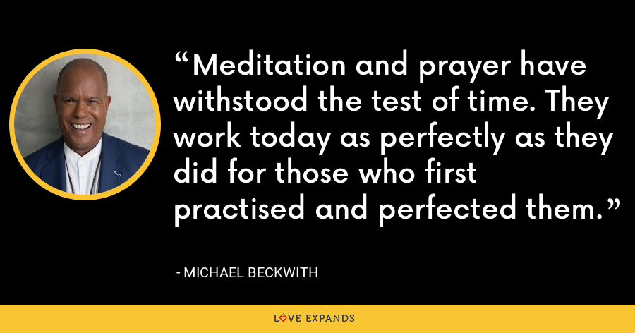 Meditation and prayer have withstood the test of time. They work today as perfectly as they did for those who first practised and perfected them. - Michael Beckwith