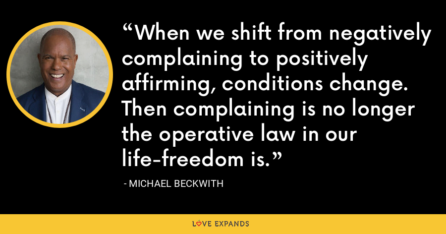 When we shift from negatively complaining to positively affirming, conditions change. Then complaining is no longer the operative law in our life-freedom is. - Michael Beckwith