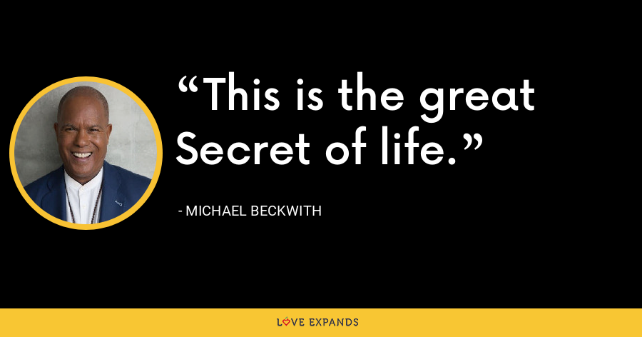 This is the great Secret of life. - Michael Beckwith