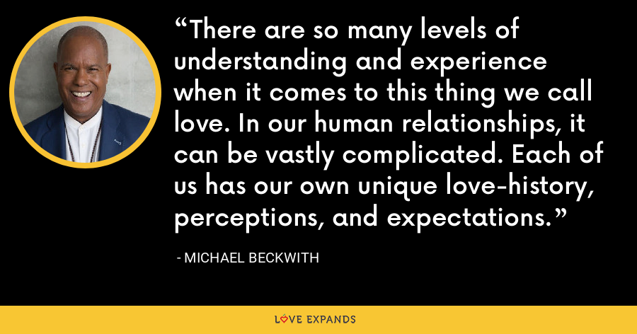 There are so many levels of understanding and experience when it comes to this thing we call love. In our human relationships, it can be vastly complicated. Each of us has our own unique love-history, perceptions, and expectations. - Michael Beckwith