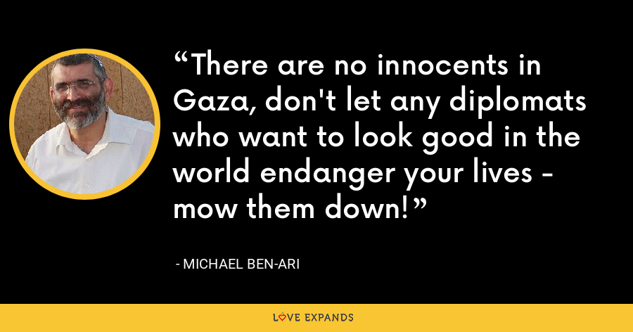 There are no innocents in Gaza, don't let any diplomats who want to look good in the world endanger your lives - mow them down! - Michael Ben-Ari