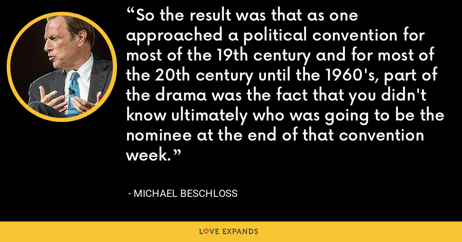 So the result was that as one approached a political convention for most of the 19th century and for most of the 20th century until the 1960's, part of the drama was the fact that you didn't know ultimately who was going to be the nominee at the end of that convention week. - Michael Beschloss