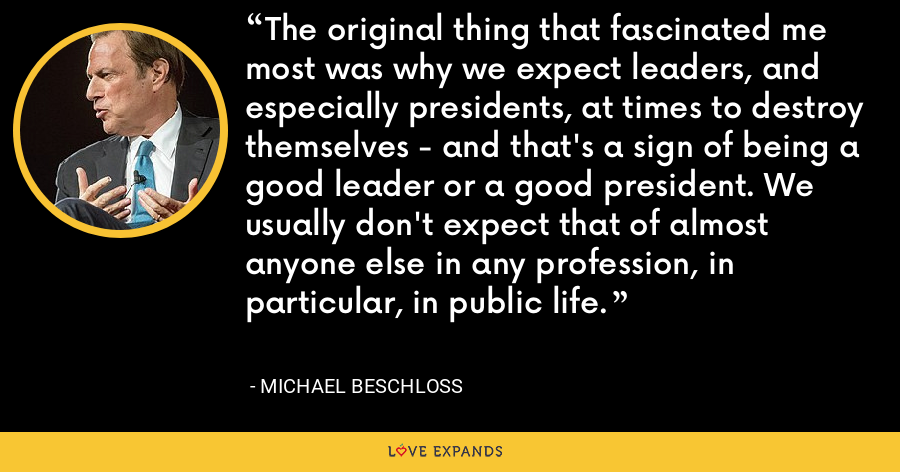 The original thing that fascinated me most was why we expect leaders, and especially presidents, at times to destroy themselves - and that's a sign of being a good leader or a good president. We usually don't expect that of almost anyone else in any profession, in particular, in public life. - Michael Beschloss