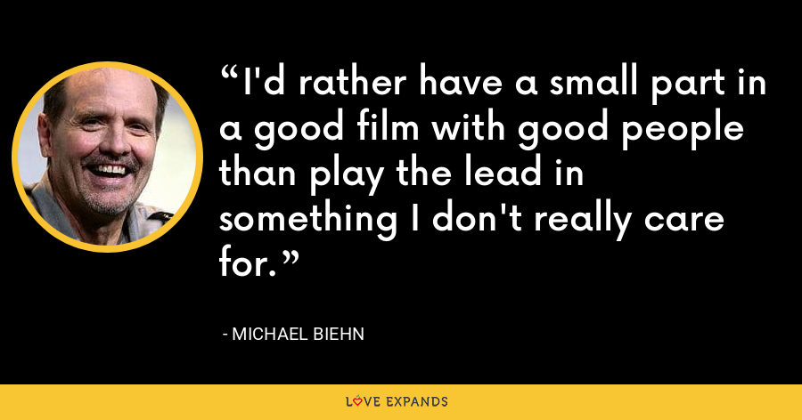 I'd rather have a small part in a good film with good people than play the lead in something I don't really care for. - Michael Biehn