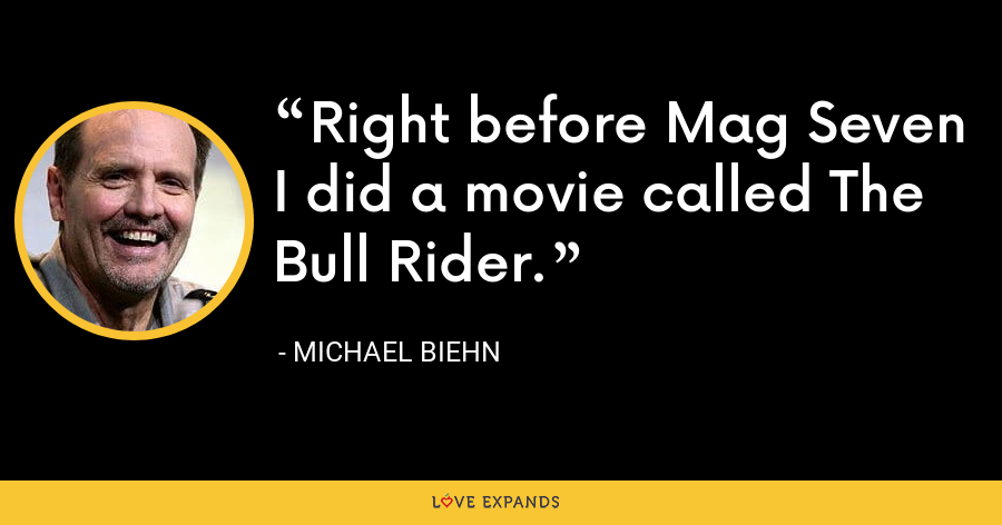 Right before Mag Seven I did a movie called The Bull Rider. - Michael Biehn