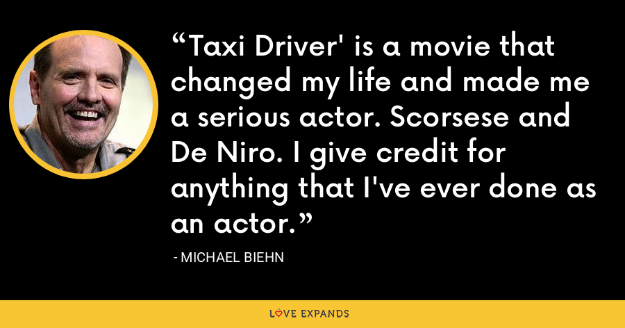 Taxi Driver' is a movie that changed my life and made me a serious actor. Scorsese and De Niro. I give credit for anything that I've ever done as an actor. - Michael Biehn
