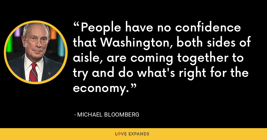 People have no confidence that Washington, both sides of aisle, are coming together to try and do what's right for the economy. - Michael Bloomberg