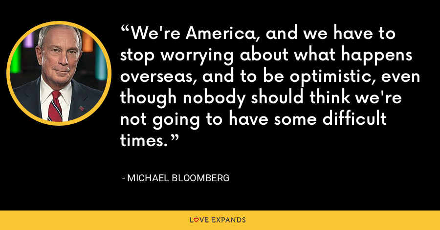 We're America, and we have to stop worrying about what happens overseas, and to be optimistic, even though nobody should think we're not going to have some difficult times. - Michael Bloomberg