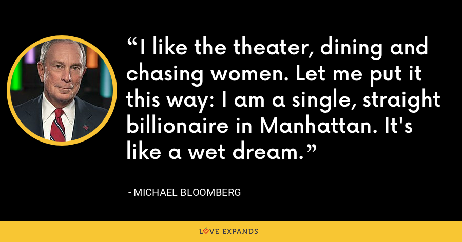 I like the theater, dining and chasing women. Let me put it this way: I am a single, straight billionaire in Manhattan. It's like a wet dream. - Michael Bloomberg