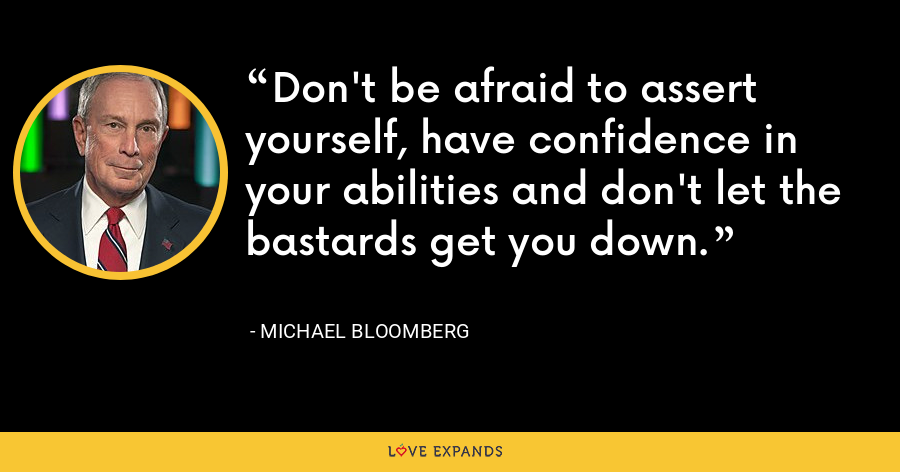 Don't be afraid to assert yourself, have confidence in your abilities and don't let the bastards get you down. - Michael Bloomberg