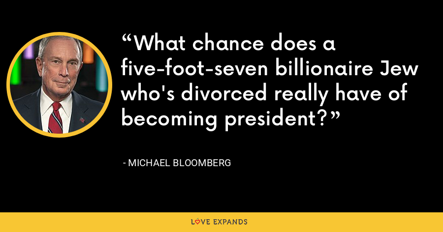 What chance does a five-foot-seven billionaire Jew who's divorced really have of becoming president? - Michael Bloomberg