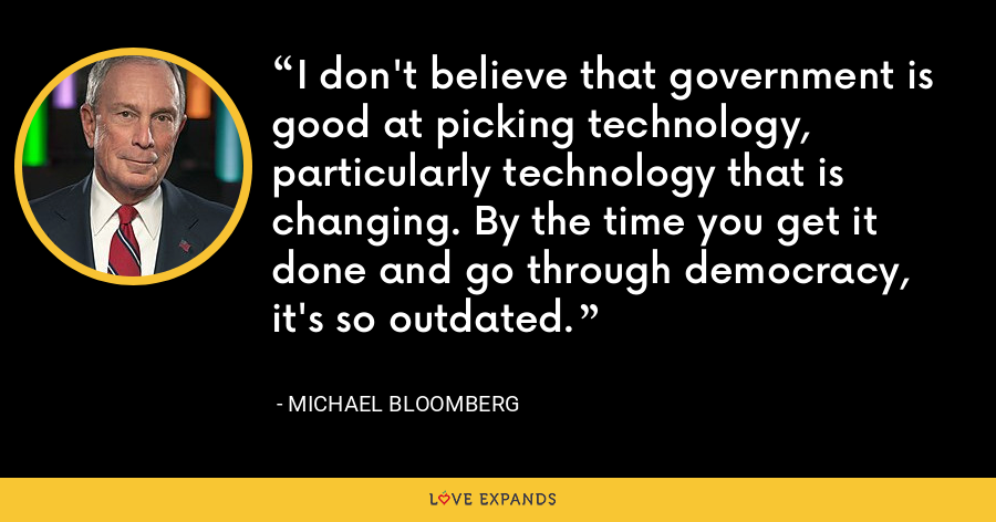 I don't believe that government is good at picking technology, particularly technology that is changing. By the time you get it done and go through democracy, it's so outdated. - Michael Bloomberg