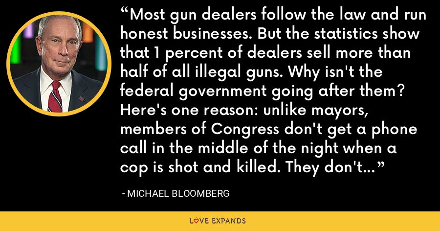 Most gun dealers follow the law and run honest businesses. But the statistics show that 1 percent of dealers sell more than half of all illegal guns. Why isn't the federal government going after them? Here's one reason: unlike mayors, members of Congress don't get a phone call in the middle of the night when a cop is shot and killed. They don't deliver the eulogies. - Michael Bloomberg