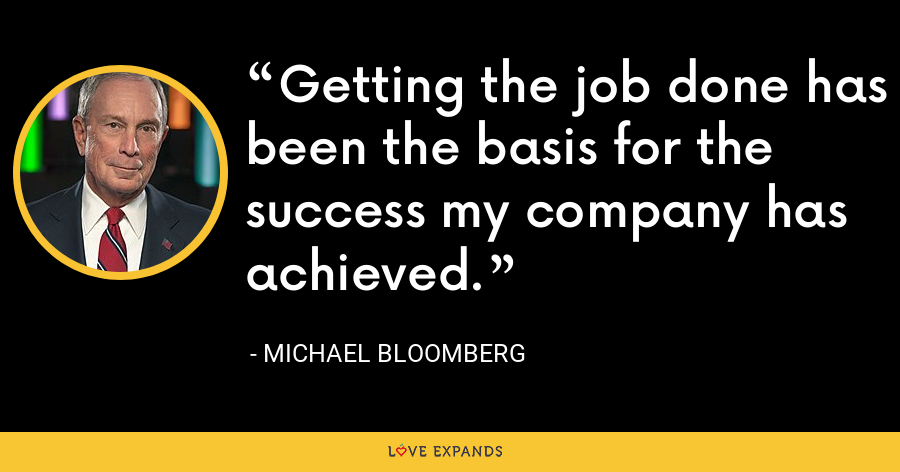 Getting the job done has been the basis for the success my company has achieved. - Michael Bloomberg
