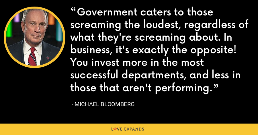 Government caters to those screaming the loudest, regardless of what they're screaming about. In business, it's exactly the opposite! You invest more in the most successful departments, and less in those that aren't performing. - Michael Bloomberg