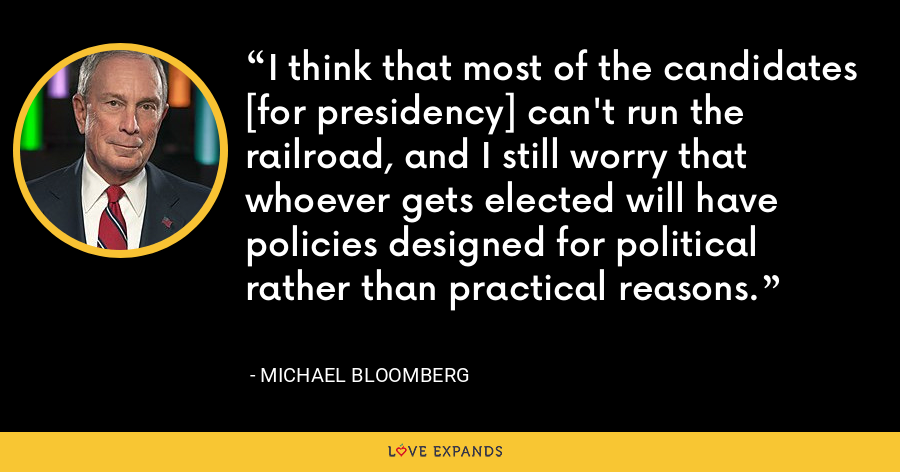 I think that most of the candidates [for presidency] can't run the railroad, and I still worry that whoever gets elected will have policies designed for political rather than practical reasons. - Michael Bloomberg