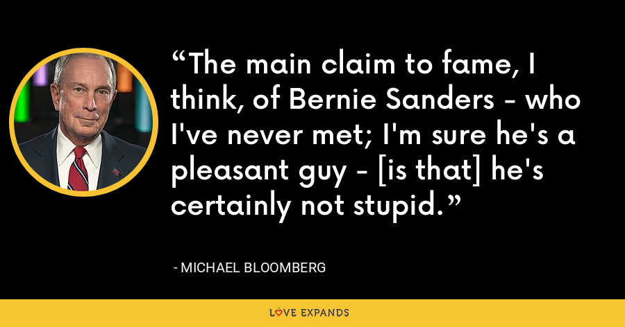 The main claim to fame, I think, of Bernie Sanders - who I've never met; I'm sure he's a pleasant guy - [is that] he's certainly not stupid. - Michael Bloomberg