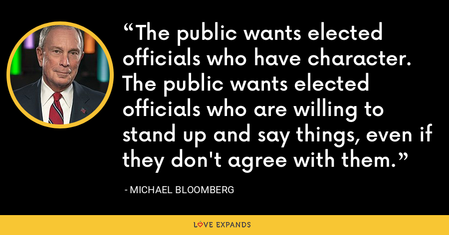 The public wants elected officials who have character. The public wants elected officials who are willing to stand up and say things, even if they don't agree with them. - Michael Bloomberg