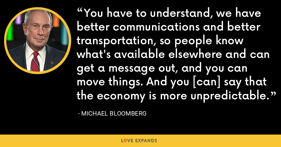 You have to understand, we have better communications and better transportation, so people know what's available elsewhere and can get a message out, and you can move things. And you [can] say that the economy is more unpredictable. - Michael Bloomberg