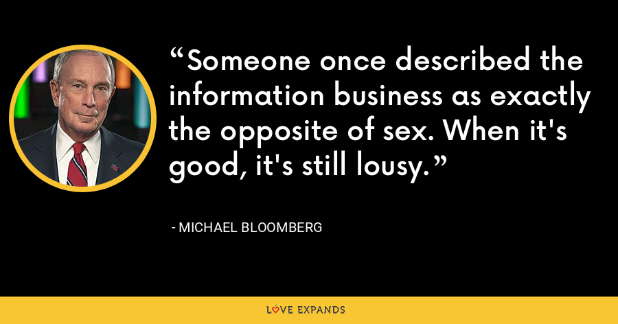 Someone once described the information business as exactly the opposite of sex. When it's good, it's still lousy. - Michael Bloomberg