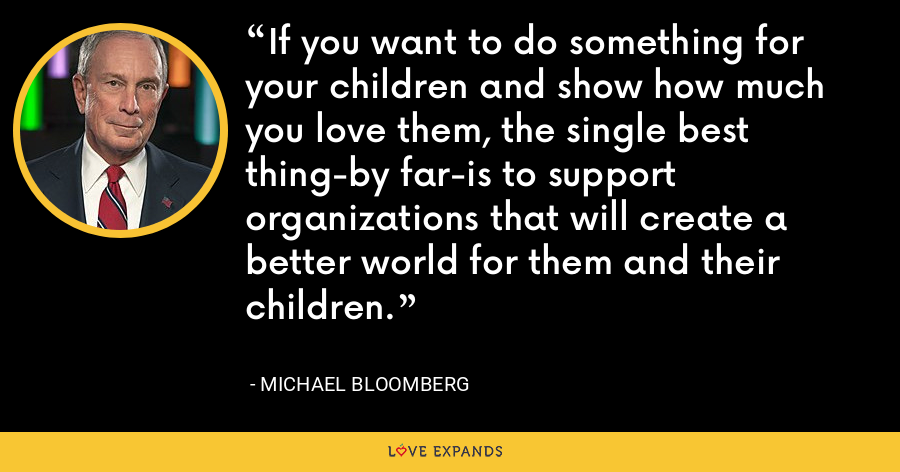 If you want to do something for your children and show how much you love them, the single best thing-by far-is to support organizations that will create a better world for them and their children. - Michael Bloomberg
