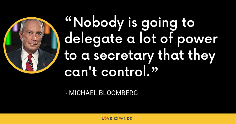 Nobody is going to delegate a lot of power to a secretary that they can't control. - Michael Bloomberg