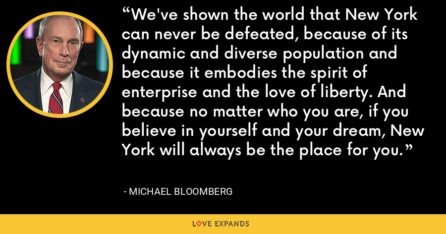 We've shown the world that New York can never be defeated, because of its dynamic and diverse population and because it embodies the spirit of enterprise and the love of liberty. And because no matter who you are, if you believe in yourself and your dream, New York will always be the place for you. - Michael Bloomberg