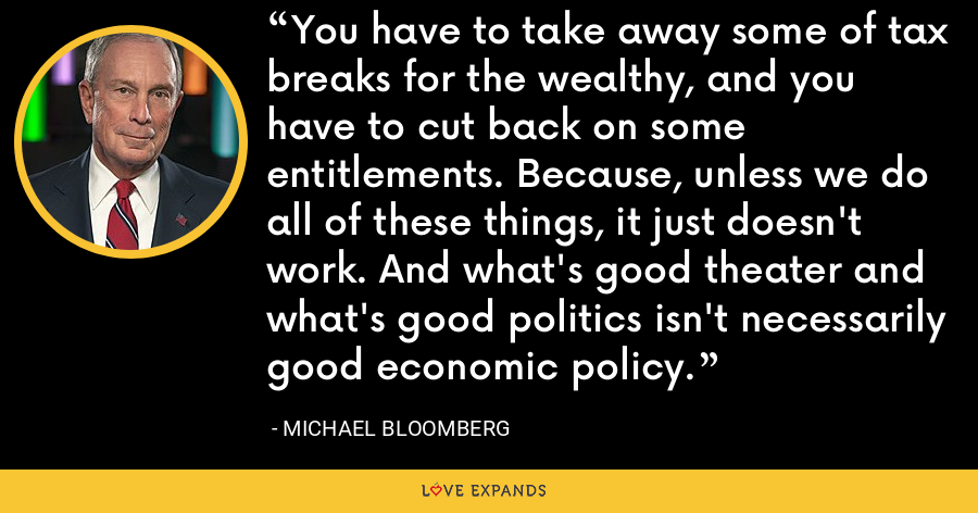 You have to take away some of tax breaks for the wealthy, and you have to cut back on some entitlements. Because, unless we do all of these things, it just doesn't work. And what's good theater and what's good politics isn't necessarily good economic policy. - Michael Bloomberg