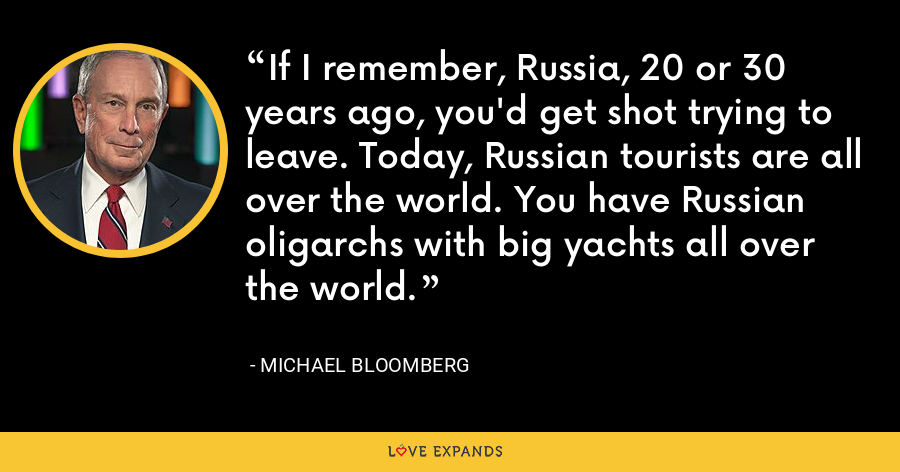If I remember, Russia, 20 or 30 years ago, you'd get shot trying to leave. Today, Russian tourists are all over the world. You have Russian oligarchs with big yachts all over the world. - Michael Bloomberg