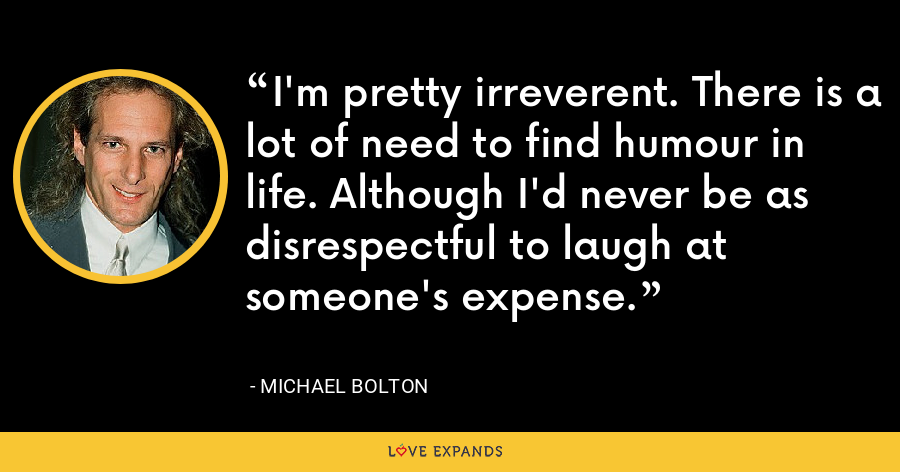 I'm pretty irreverent. There is a lot of need to find humour in life. Although I'd never be as disrespectful to laugh at someone's expense. - Michael Bolton