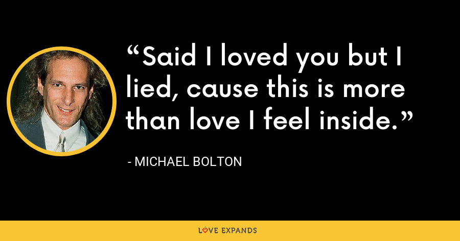 Said I loved you but I lied, cause this is more than love I feel inside. - Michael Bolton