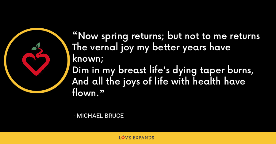 Now spring returns; but not to me returnsThe vernal joy my better years have known;Dim in my breast life's dying taper burns,And all the joys of life with health have flown. - Michael Bruce
