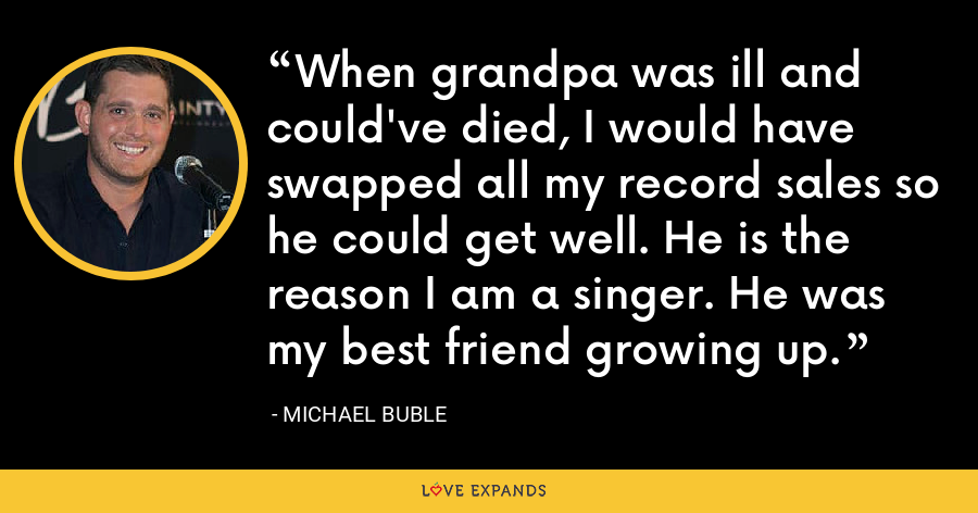 When grandpa was ill and could've died, I would have swapped all my record sales so he could get well. He is the reason I am a singer. He was my best friend growing up. - Michael Buble