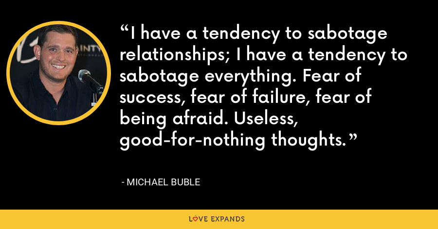 I have a tendency to sabotage relationships; I have a tendency to sabotage everything. Fear of success, fear of failure, fear of being afraid. Useless, good-for-nothing thoughts. - Michael Buble