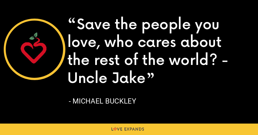 Save the people you love, who cares about the rest of the world? - Uncle Jake - Michael Buckley