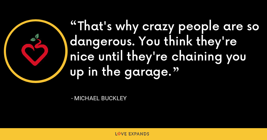 That's why crazy people are so dangerous. You think they're nice until they're chaining you up in the garage. - Michael Buckley