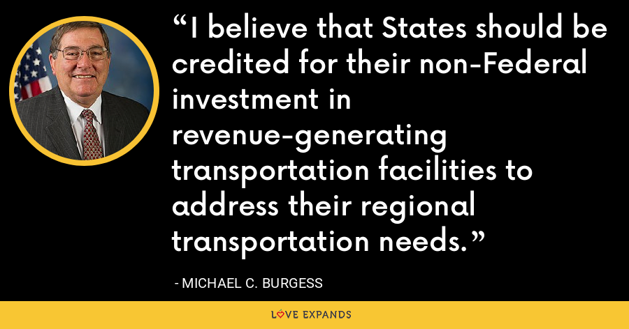 I believe that States should be credited for their non-Federal investment in revenue-generating transportation facilities to address their regional transportation needs. - Michael C. Burgess