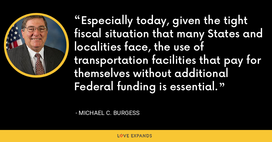 Especially today, given the tight fiscal situation that many States and localities face, the use of transportation facilities that pay for themselves without additional Federal funding is essential. - Michael C. Burgess