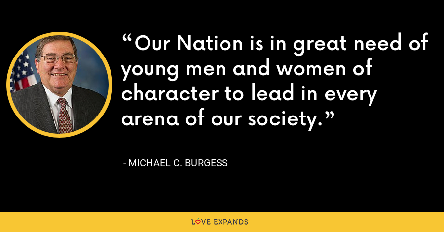 Our Nation is in great need of young men and women of character to lead in every arena of our society. - Michael C. Burgess