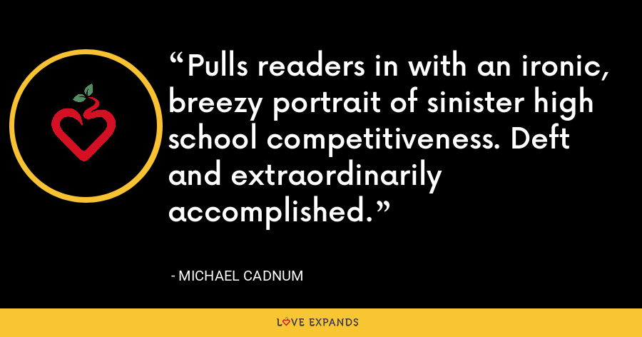 Pulls readers in with an ironic, breezy portrait of sinister high school competitiveness. Deft and extraordinarily accomplished. - Michael Cadnum